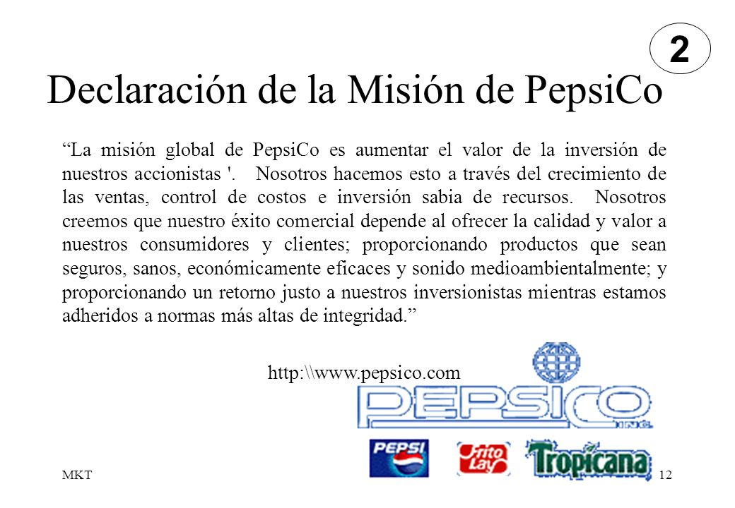 MKT12 Declaración de la Misión de PepsiCo La misión global de PepsiCo es aumentar el valor de la inversión de nuestros accionistas '. Nosotros hacemos