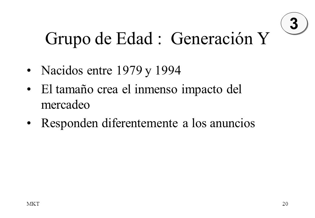 MKT20 Grupo de Edad : Generación Y 3 3 Nacidos entre 1979 y 1994 El tamaño crea el inmenso impacto del mercadeo Responden diferentemente a los anuncio