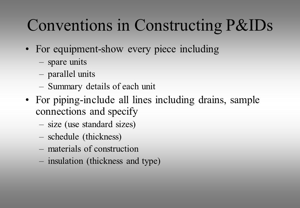 Conventions in Constructing P&IDs For equipment-show every piece including –spare units –parallel units –Summary details of each unit For piping-inclu