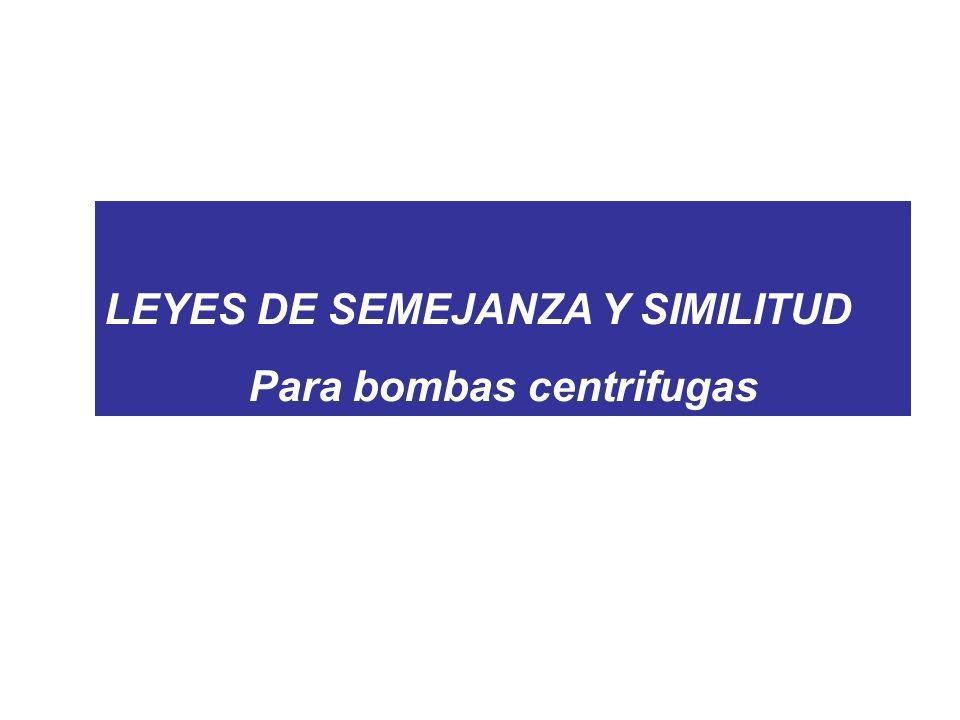 LEYES DE SEMEJANZA Y SIMILITUD Para bombas centrifugas