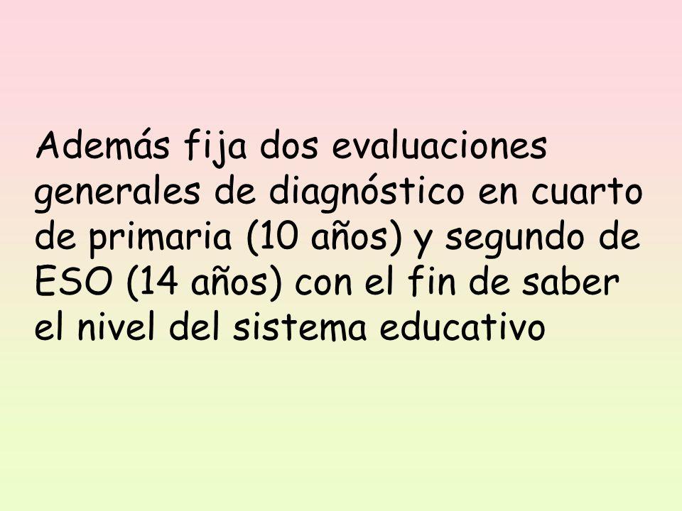 Además fija dos evaluaciones generales de diagnóstico en cuarto de primaria (10 años) y segundo de ESO (14 años) con el fin de saber el nivel del sistema educativo