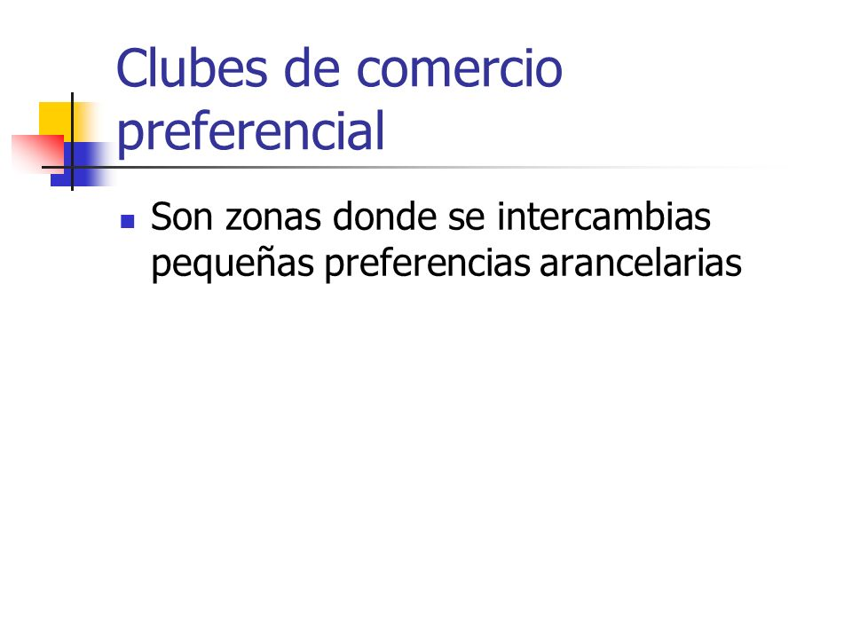 Clubes de comercio preferencial Son zonas donde se intercambias pequeñas preferencias arancelarias