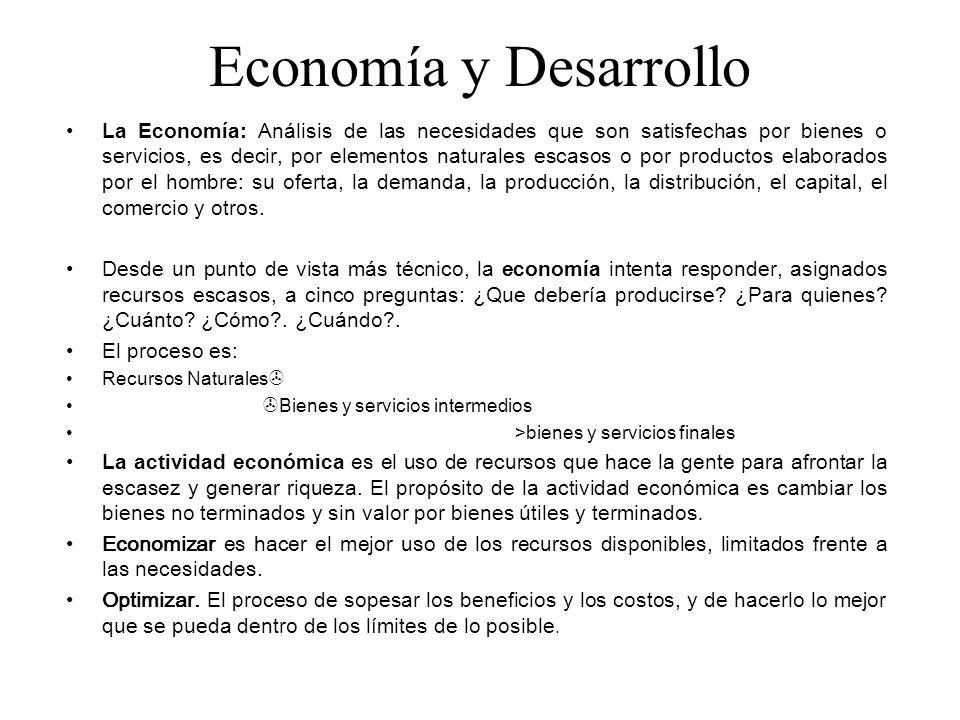 Economía y Desarrollo La Economía: Análisis de las necesidades que son satisfechas por bienes o servicios, es decir, por elementos naturales escasos o
