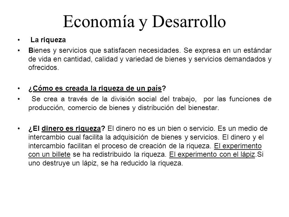 Economía y Desarrollo La riqueza Bienes y servicios que satisfacen necesidades. Se expresa en un estándar de vida en cantidad, calidad y variedad de b