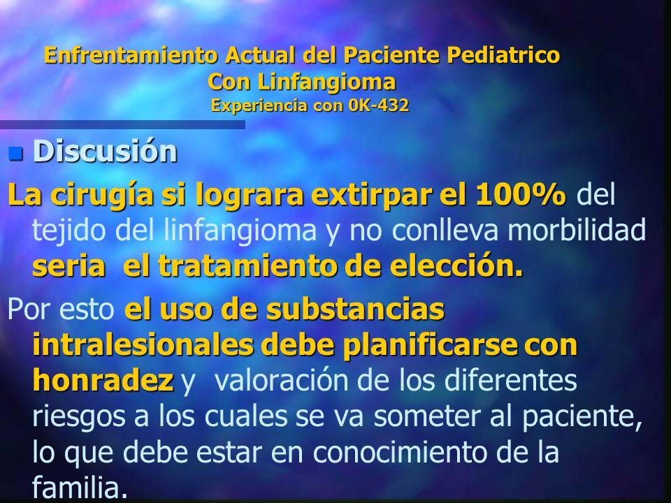 Enfrentamiento Actual del Paciente Pediatrico Con Linfangioma Experiencia con 0K-432 n Discusión La cirugía si lograra extirpar el 100% seria el trata