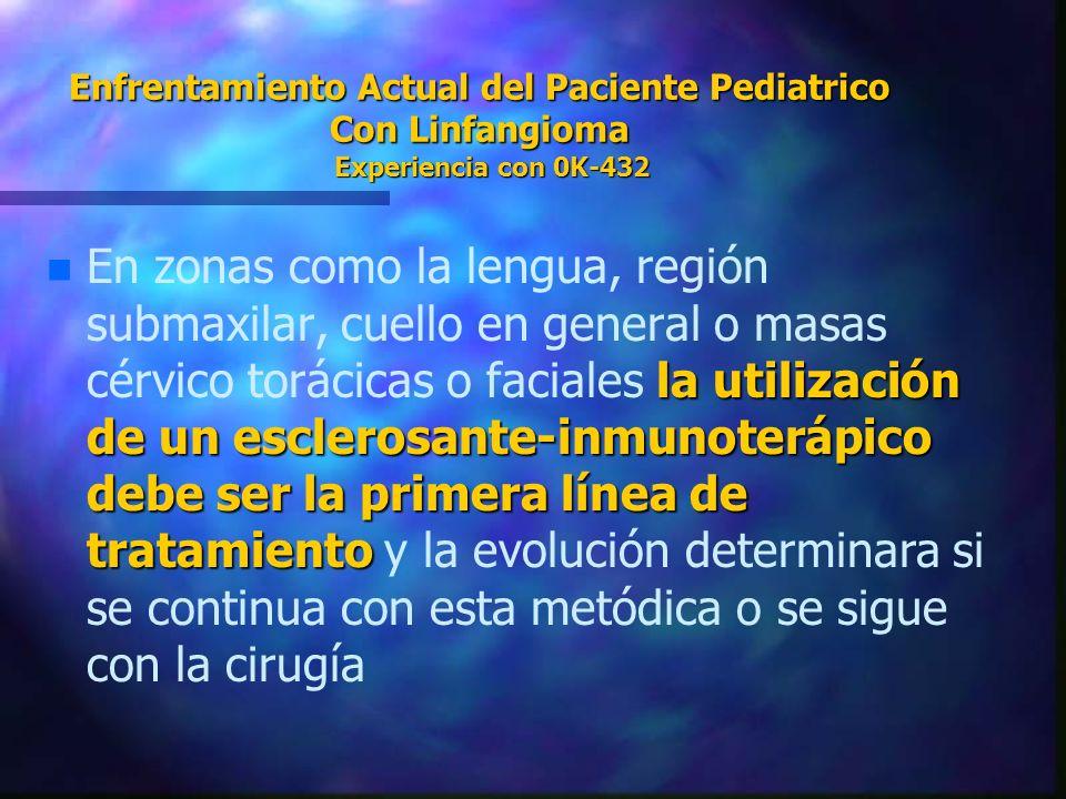 Enfrentamiento Actual del Paciente Pediatrico Con Linfangioma Experiencia con 0K-432 n la utilización de un esclerosante-inmunoterápico debe ser la pr
