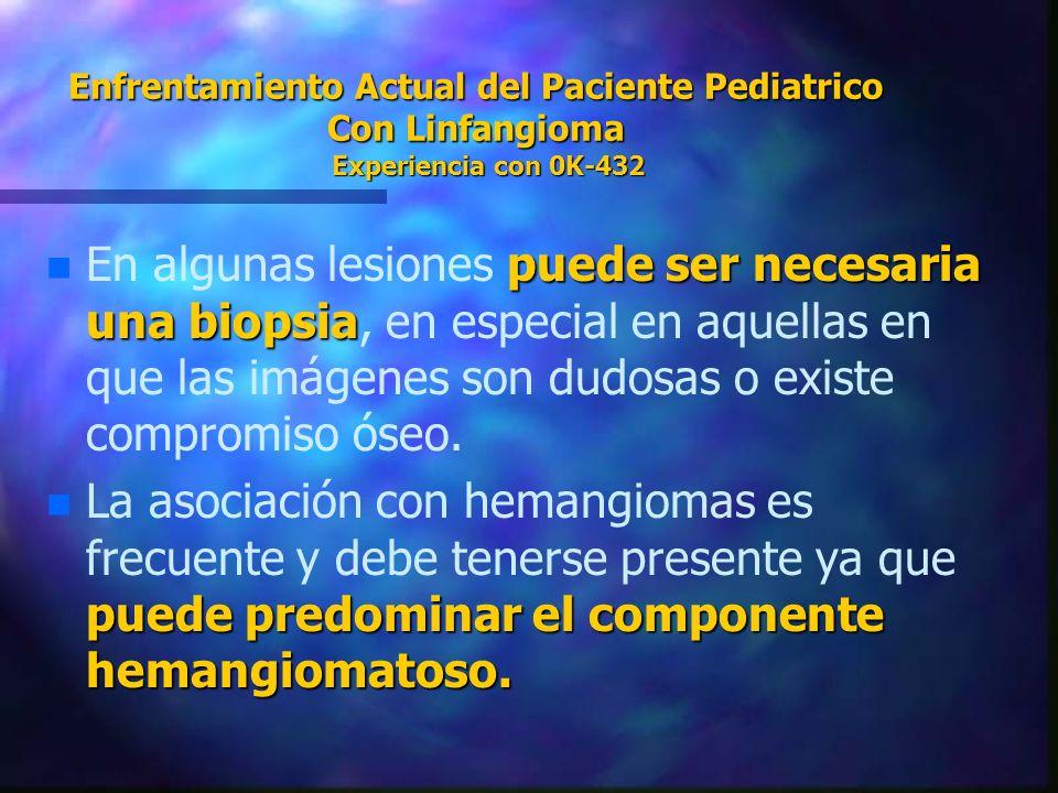 Enfrentamiento Actual del Paciente Pediatrico Con Linfangioma Experiencia con 0K-432 n puede ser necesaria una biopsia n En algunas lesiones puede ser
