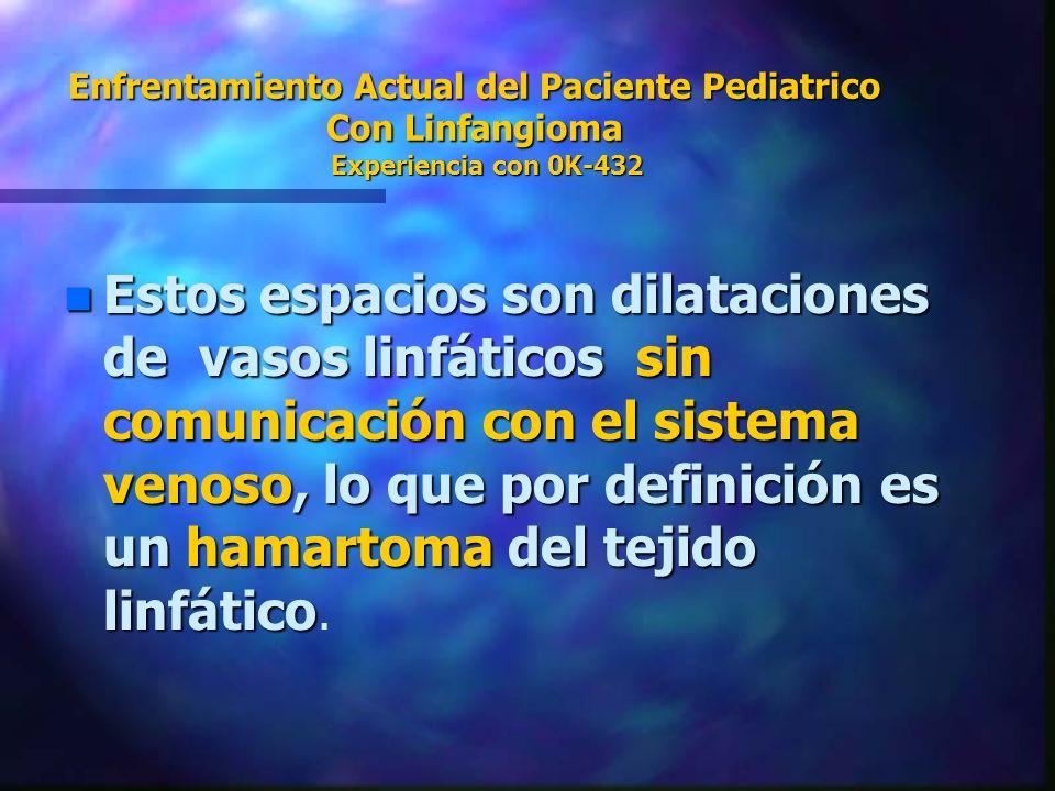 Enfrentamiento Actual del Paciente Pediatrico Con Linfangioma Experiencia con 0K-432 n Estos espacios son dilataciones de vasos linfáticos sin comunic