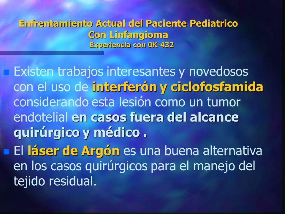 Enfrentamiento Actual del Paciente Pediatrico Con Linfangioma Experiencia con 0K-432 n interferón y ciclofosfamida en casos fuera del alcance quirúrgi