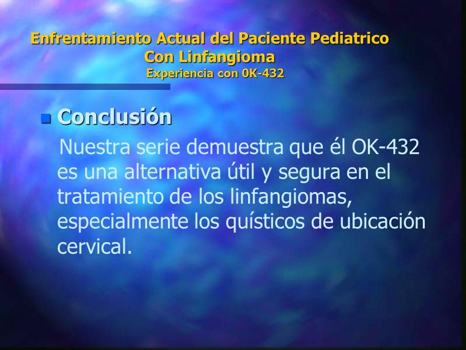 Enfrentamiento Actual del Paciente Pediatrico Con Linfangioma Experiencia con 0K-432 n Conclusión Nuestra serie demuestra que él OK-432 es una alterna
