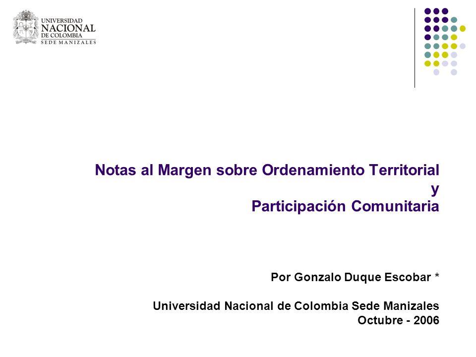 Notas al Margen sobre Ordenamiento Territorial y Participación Comunitaria Por Gonzalo Duque Escobar * Universidad Nacional de Colombia Sede Manizales