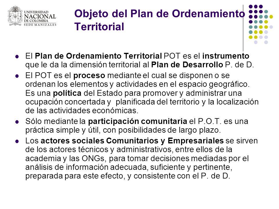 Objeto del Plan de Ordenamiento Territorial El Plan de Ordenamiento Territorial POT es el instrumento que le da la dimensión territorial al Plan de De