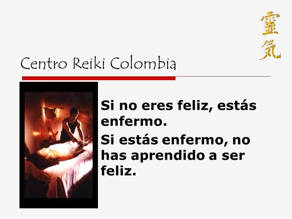 Centro Reiki Colombia Si no eres feliz, estás enfermo. Si estás enfermo, no has aprendido a ser feliz.