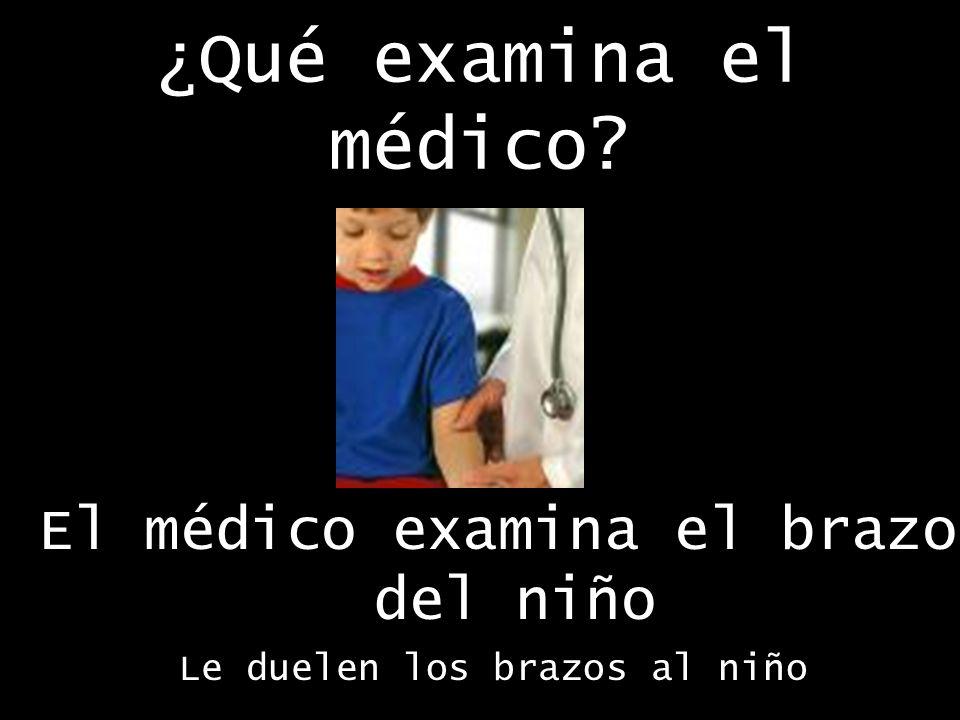 ¿Qué examina el médico El médico examina el brazo del niño Le duelen los brazos al niño