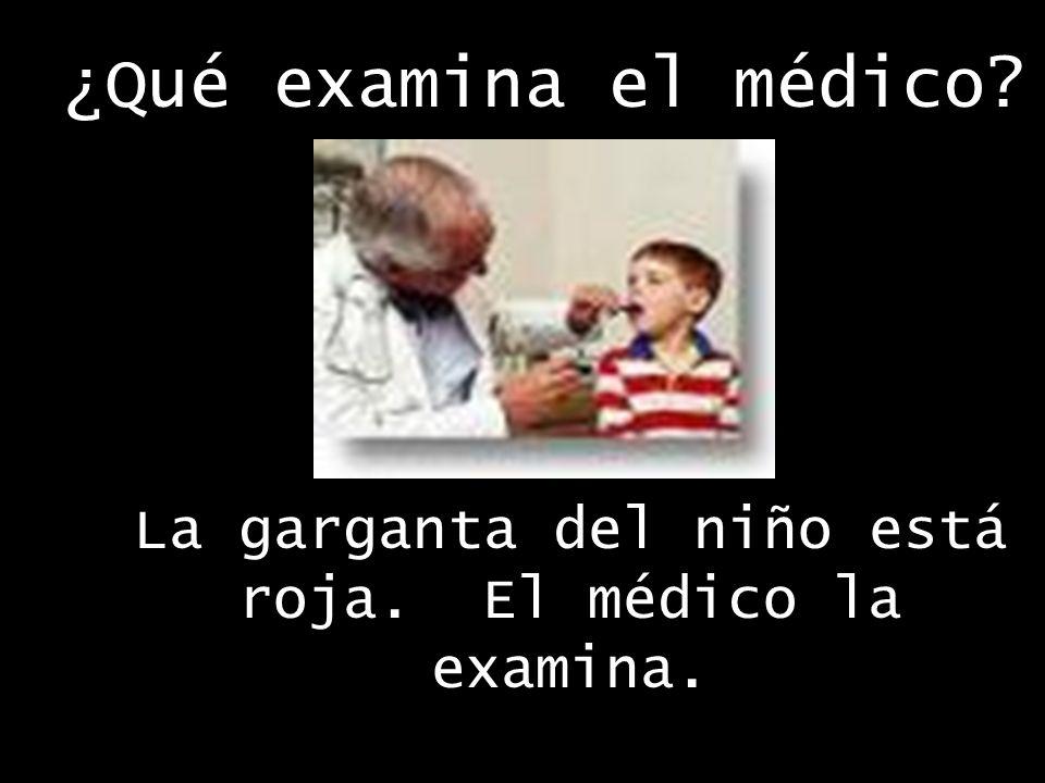 ¿Qué examina el médico La garganta del niño está roja. El médico la examina.