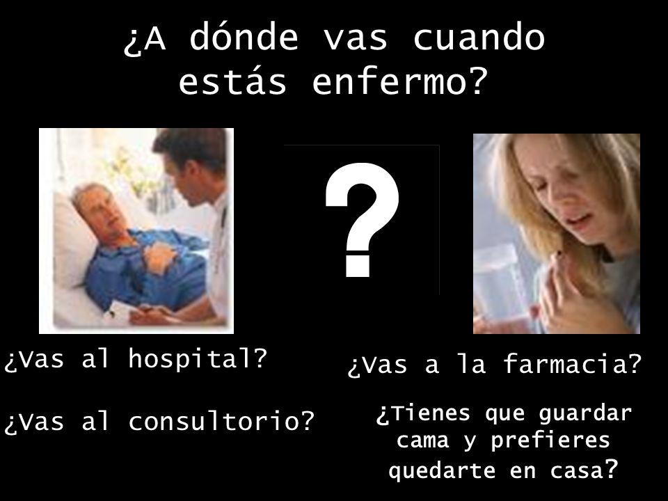 ¿A dónde vas cuando estás enfermo. ¿Vas al hospital.