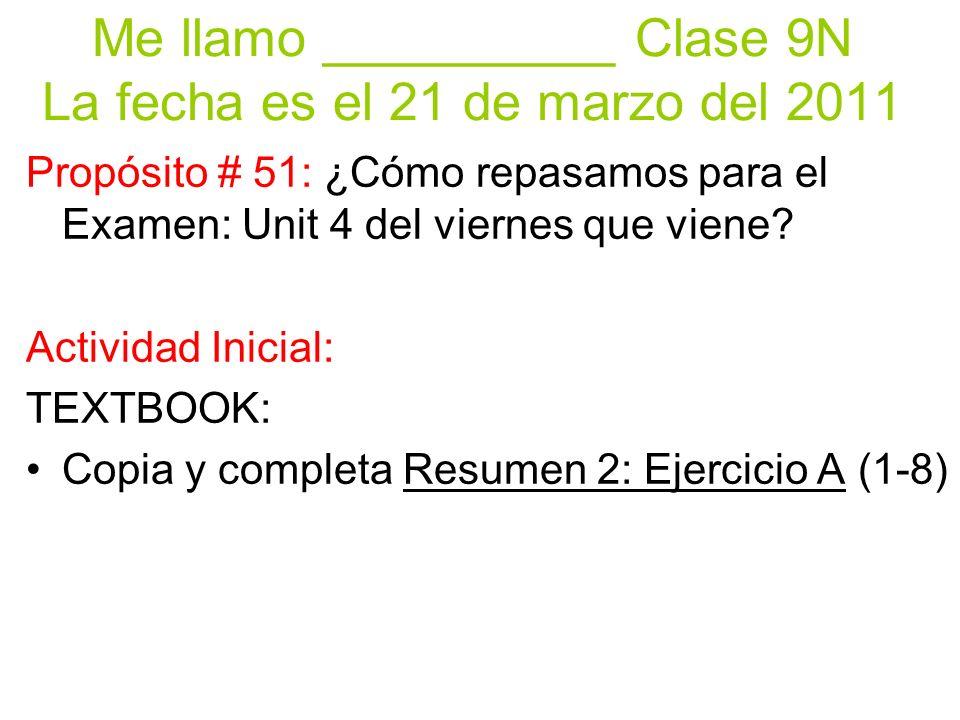 Me llamo __________ Clase 9N La fecha es el 21 de marzo del 2011 Propósito # 51: ¿Cómo repasamos para el Examen: Unit 4 del viernes que viene.