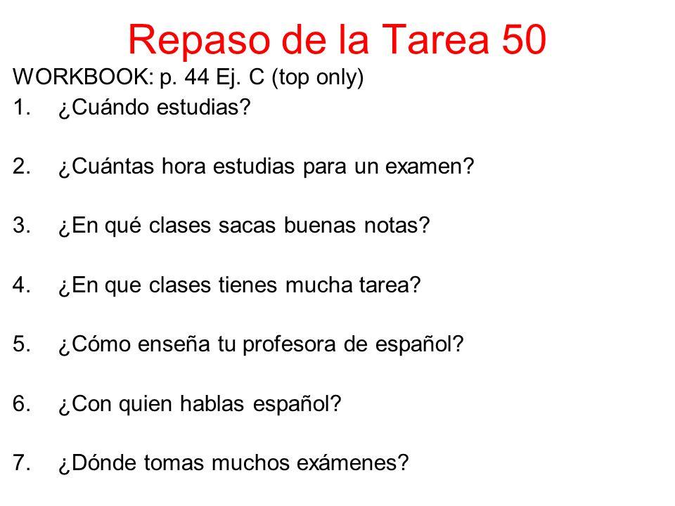 Repaso de la Tarea 50 WORKBOOK: p. 44 Ej. C (top only) 1.¿Cuándo estudias.