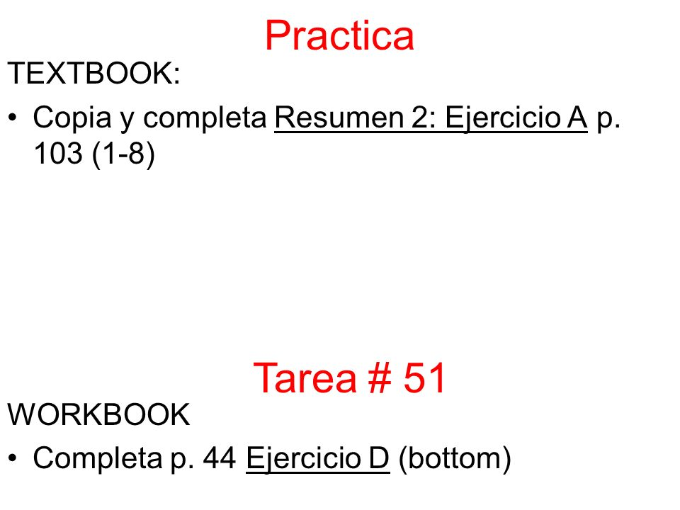 Practica TEXTBOOK: Copia y completa Resumen 2: Ejercicio A p. 103 (1-8) WORKBOOK Completa p. 44 Ejercicio D (bottom) Tarea # 51