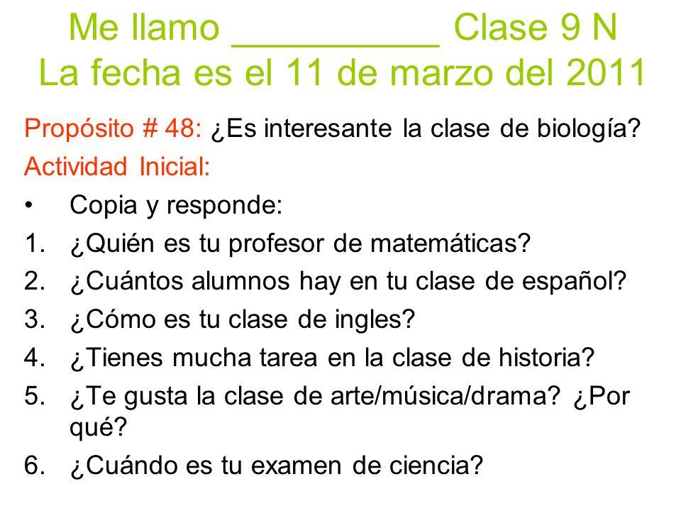 Me llamo __________ Clase 9 N La fecha es el 11 de marzo del 2011 Propósito # 48: ¿Es interesante la clase de biología.