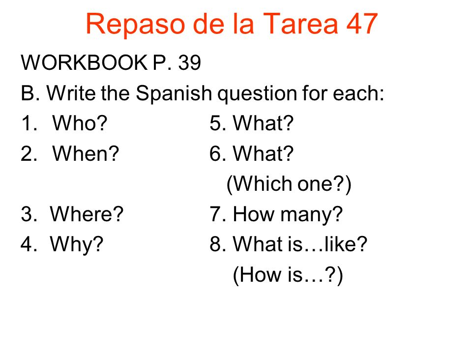 Repaso de la Tarea 47 WORKBOOK P. 39 B. Write the Spanish question for each: 1.Who 5.