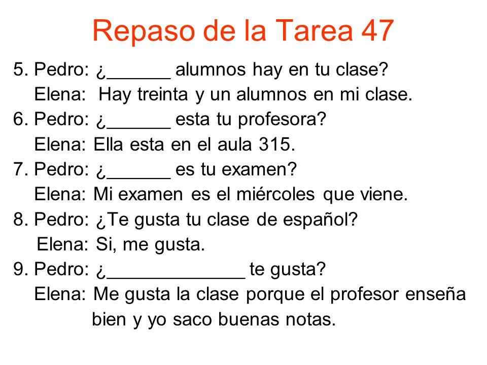 Repaso de la Tarea 47 5. Pedro: ¿______ alumnos hay en tu clase.