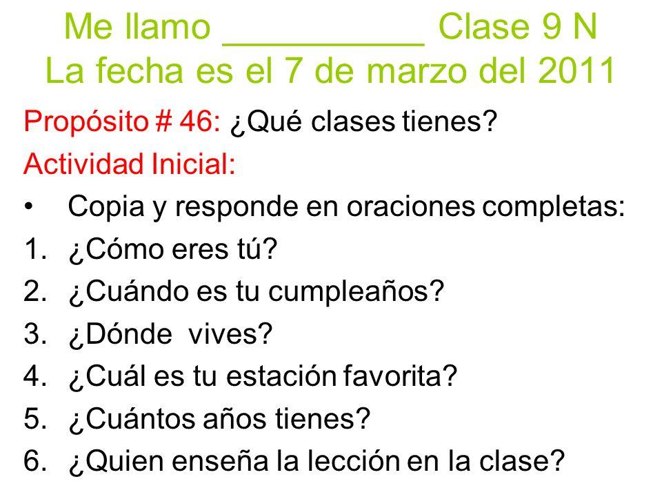 Me llamo __________ Clase 9 N La fecha es el 7 de marzo del 2011 Propósito # 46: ¿Qué clases tienes? Actividad Inicial: Copia y responde en oraciones