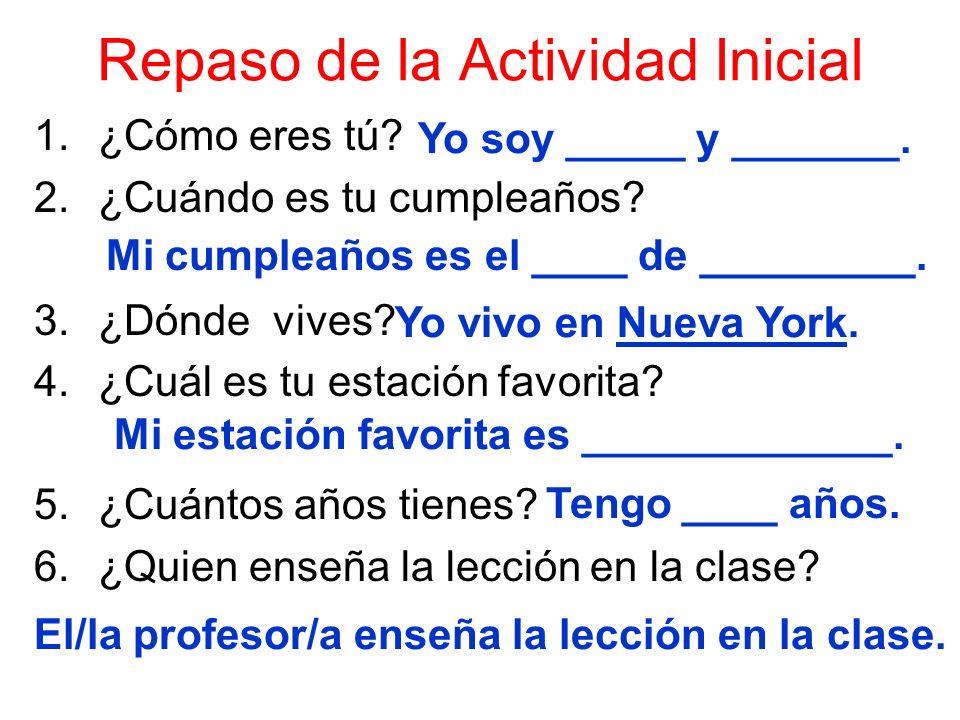 Repaso de la Actividad Inicial 1.¿Cómo eres tú? 2.¿Cuándo es tu cumpleaños? 3.¿Dónde vives? 4.¿Cuál es tu estación favorita? 5.¿Cuántos años tienes? 6