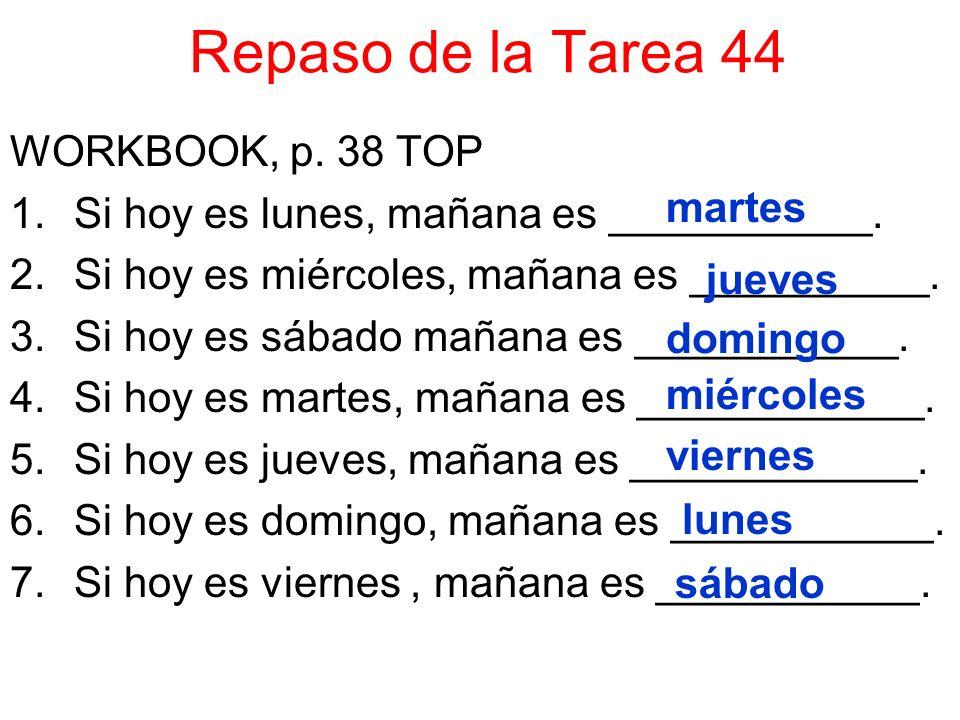Repaso de la Tarea 44 WORKBOOK, p. 38 TOP 1.Si hoy es lunes, mañana es ___________. 2.Si hoy es miércoles, mañana es __________. 3.Si hoy es sábado ma