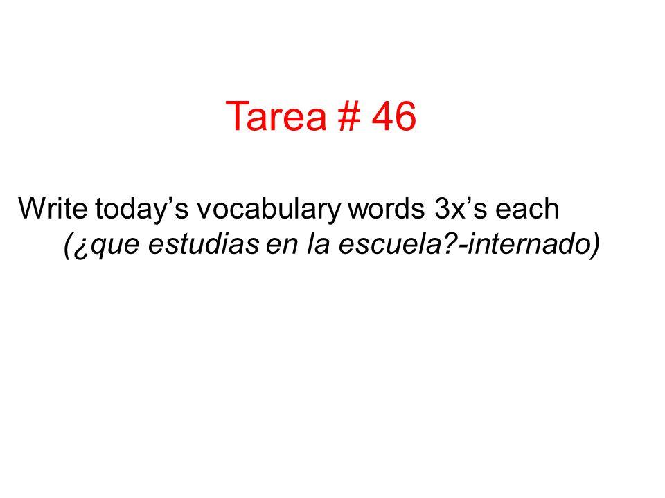 Write todays vocabulary words 3xs each (¿que estudias en la escuela?-internado) Tarea # 46