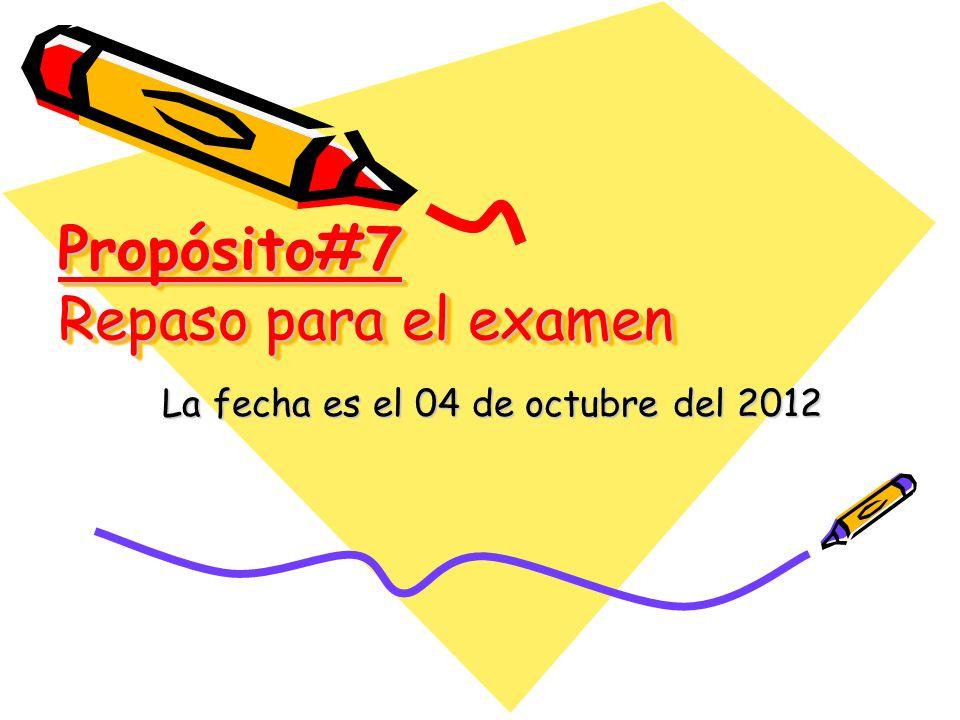 Propósito#7 Repaso para el examen La fecha es el 04 de octubre del 2012