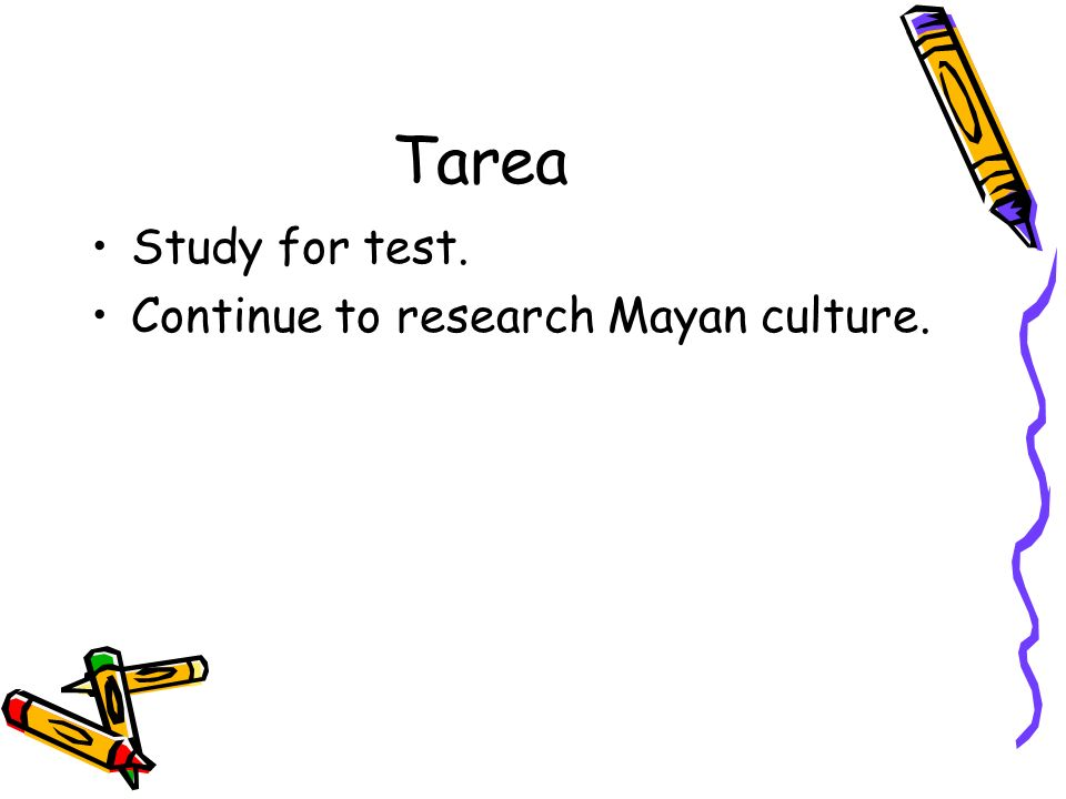 Tarea Study for test. Continue to research Mayan culture.