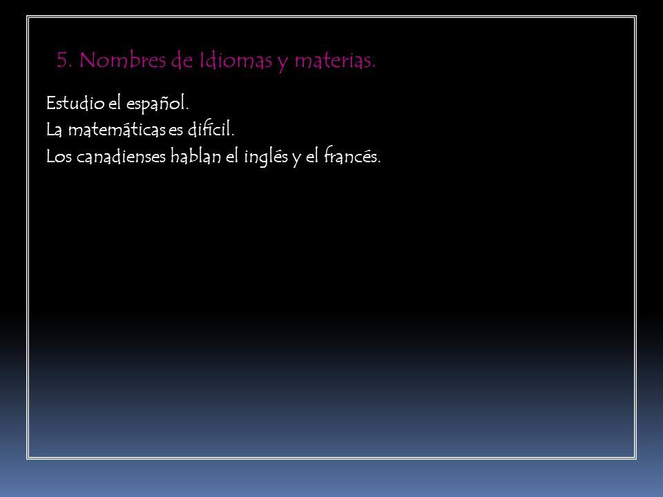 5. Nombres de Idiomas y materias. Estudio el español. La matemáticas es difícil. Los canadienses hablan el inglés y el francés.