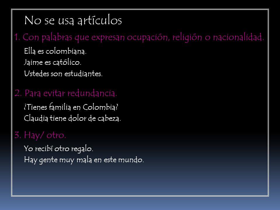 No se usa artículos 1. Con palabras que expresan ocupación, religión o nacionalidad. Ella es colombiana. Jaime es católico. Ustedes son estudiantes. 2