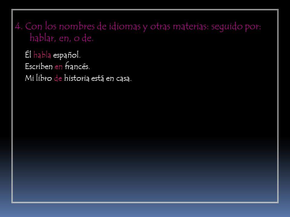 4. Con los nombres de idiomas y otras materias: seguido por: hablar, en, o de. Él habla español. Escriben en francés. Mi libro de historia está en cas