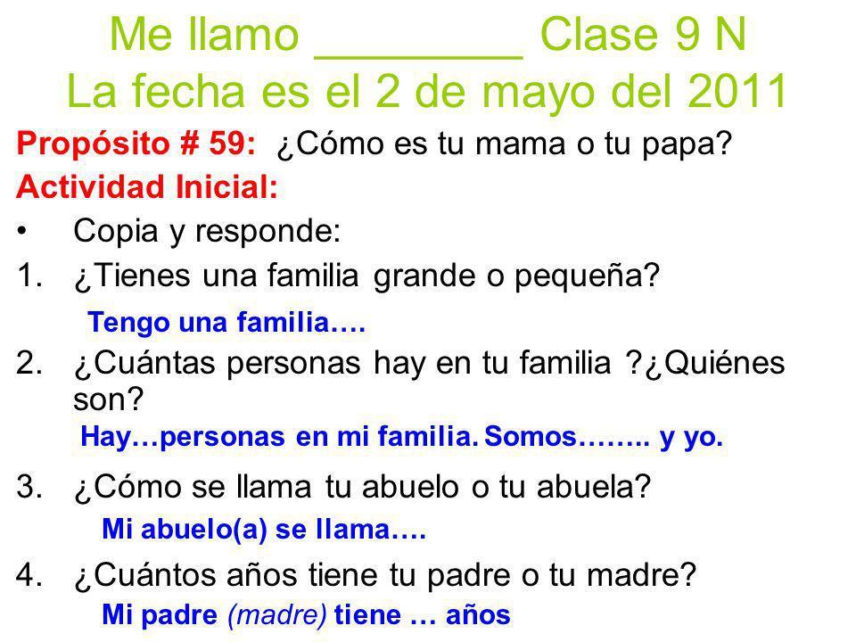 Me llamo ________ Clase 9 N La fecha es el 2 de mayo del 2011 Propósito # 59: ¿Cómo es tu mama o tu papa.