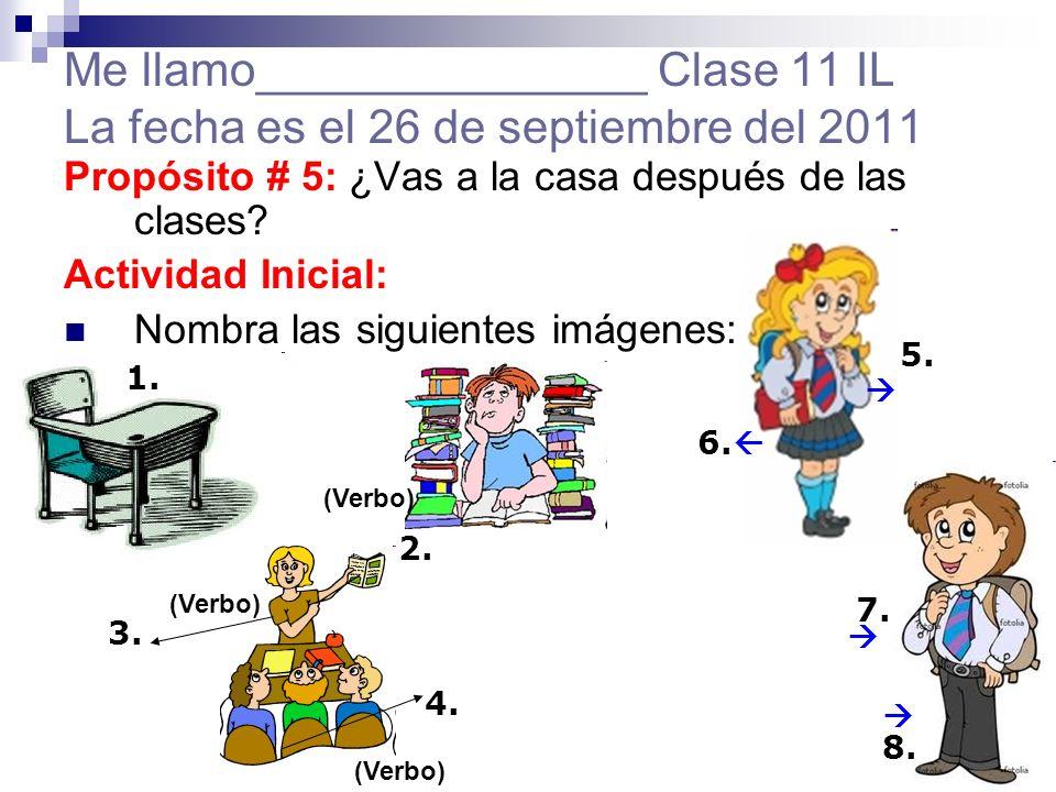Me llamo_______________ Clase 11 IL La fecha es el 26 de septiembre del 2011 Propósito # 5: ¿Vas a la casa después de las clases? Actividad Inicial: N
