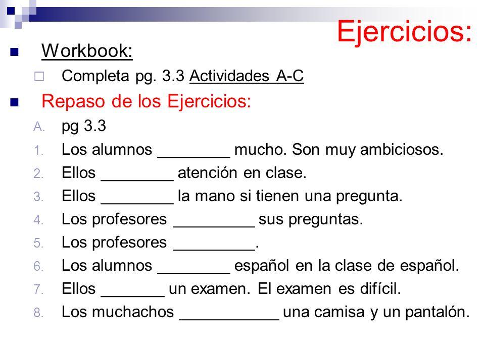 Ejercicios: Workbook: Completa pg. 3.3 Actividades A-C Repaso de los Ejercicios: A. pg 3.3 1. Los alumnos ________ mucho. Son muy ambiciosos. 2. Ellos