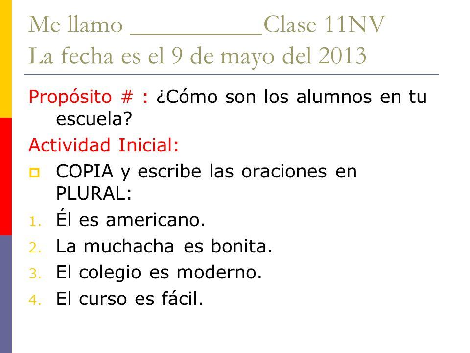 Me llamo __________Clase 11NV La fecha es el 9 de mayo del 2013 Propósito # : ¿Cómo son los alumnos en tu escuela? Actividad Inicial: COPIA y escribe