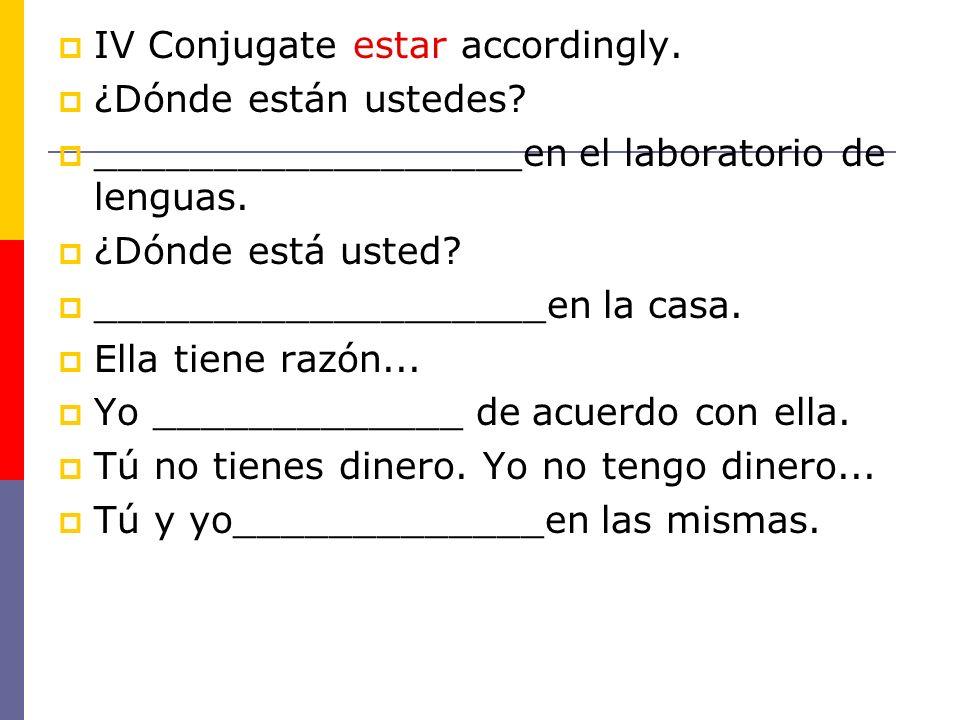 IV Conjugate estar accordingly. ¿Dónde están ustedes? __________________en el laboratorio de lenguas. ¿Dónde está usted? ___________________en la casa