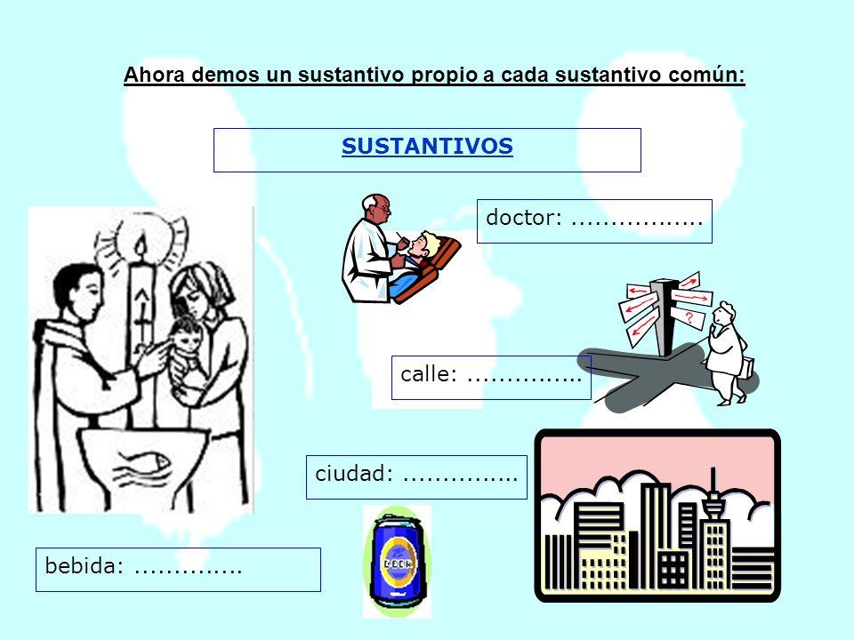 Ahora demos un sustantivo propio a cada sustantivo común: SUSTANTIVOS doctor:................. calle:............... ciudad:............... bebida:...