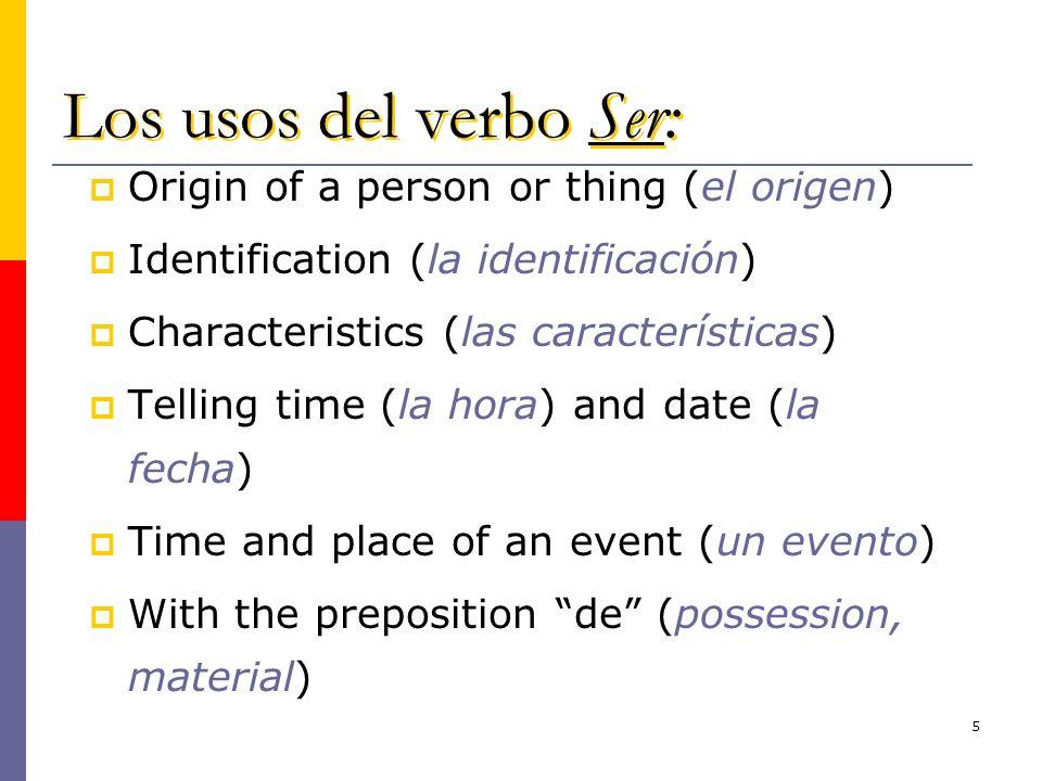 5 Los usos del verbo Ser: Origin of a person or thing (el origen) Identification (la identificación) Characteristics (las características) Telling tim