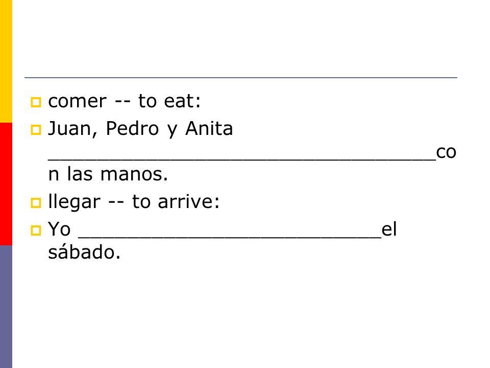 comer -- to eat: Juan, Pedro y Anita ________________________________co n las manos. llegar -- to arrive: Yo _________________________el sábado.