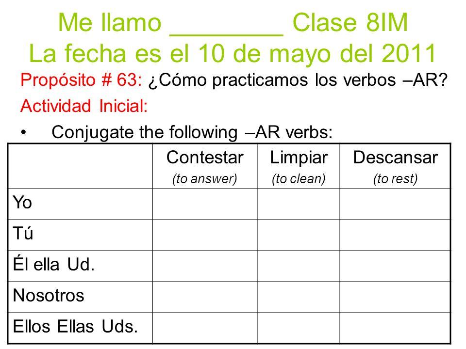 Me llamo ________ Clase 8IM La fecha es el 10 de mayo del 2011 Contestar (to answer) Limpiar (to clean) Descansar (to rest) Yo Tú Él ella Ud.