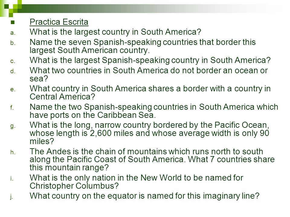 Practica Escrita a. What is the largest country in South America? b. Name the seven Spanish-speaking countries that border this largest South American
