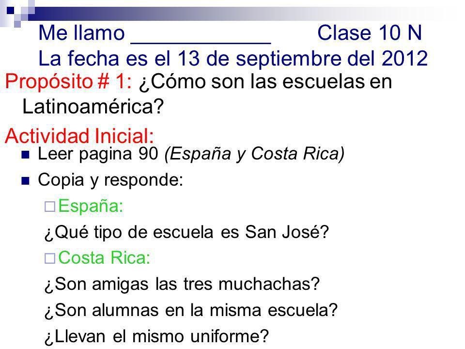 Me llamo ____________Clase 10 N La fecha es el 13 de septiembre del 2012 Propósito # 1: ¿Cómo son las escuelas en Latinoamérica.