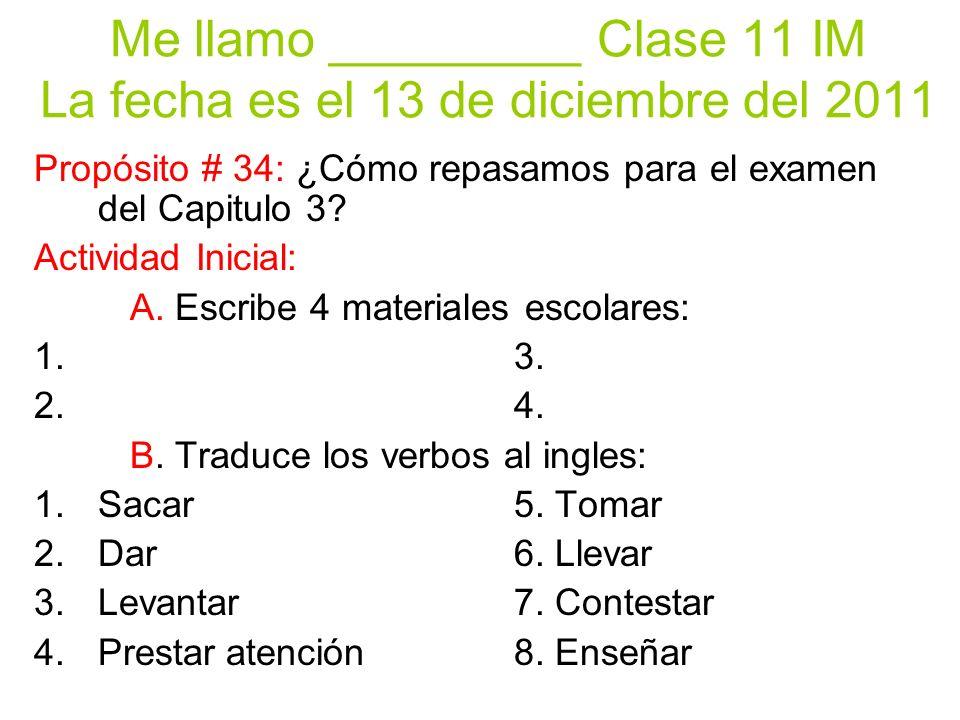 Me llamo _________ Clase 11 IM La fecha es el 13 de diciembre del 2011 Propósito # 34: ¿Cómo repasamos para el examen del Capitulo 3.