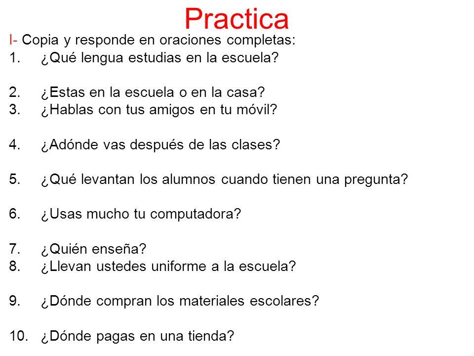 Practica I- Copia y responde en oraciones completas: 1.¿Qué lengua estudias en la escuela.