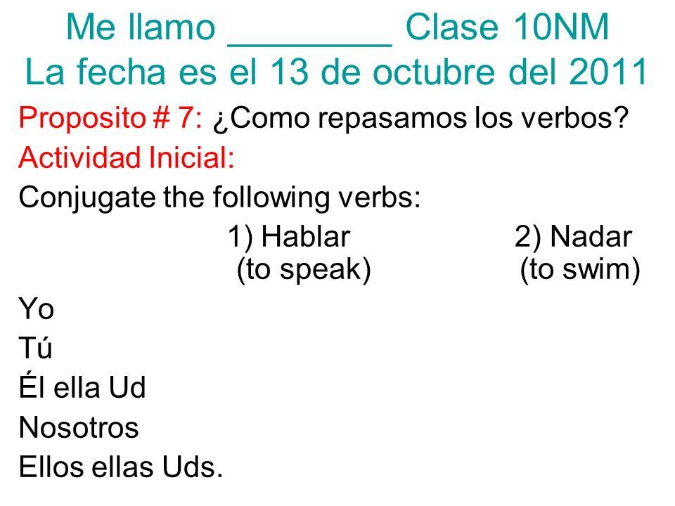 Me llamo ________ Clase 10NM La fecha es el 13 de octubre del 2011 Proposito # 7: ¿Como repasamos los verbos? Actividad Inicial: Conjugate the followi