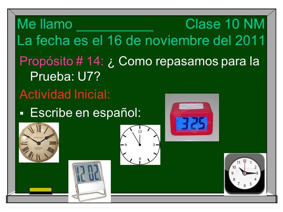 Me llamo __________ Clase 10 NM La fecha es el 16 de noviembre del 2011 Propósito # 14: ¿ Como repasamos para la Prueba: U7.